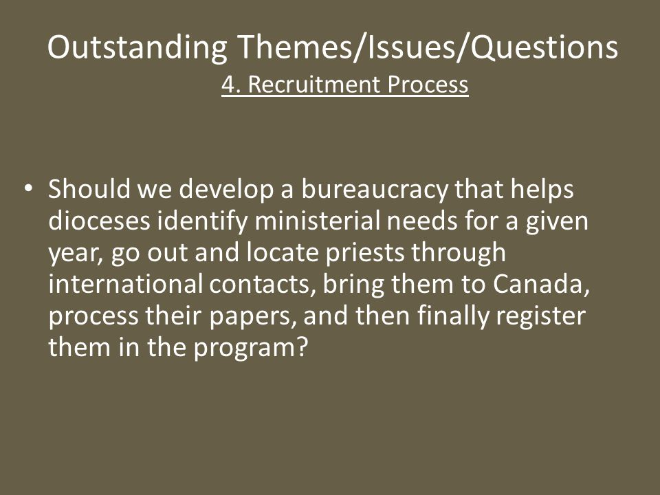 Outstanding Themes/Issues/Questions 4. Recruitment Process Should we develop a bureaucracy that helps dioceses identify ministerial needs for a given