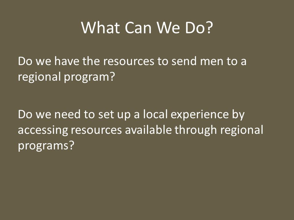 What Can We Do. Do we have the resources to send men to a regional program.
