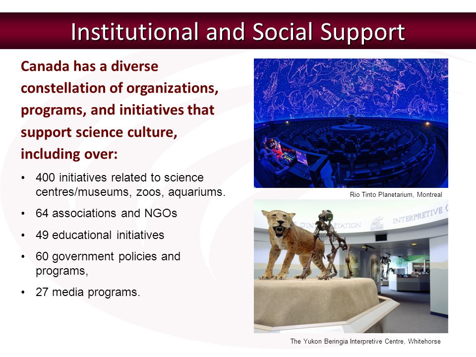 Canada has a diverse constellation of organizations, programs, and initiatives that support science culture, including over: Institutional and Social