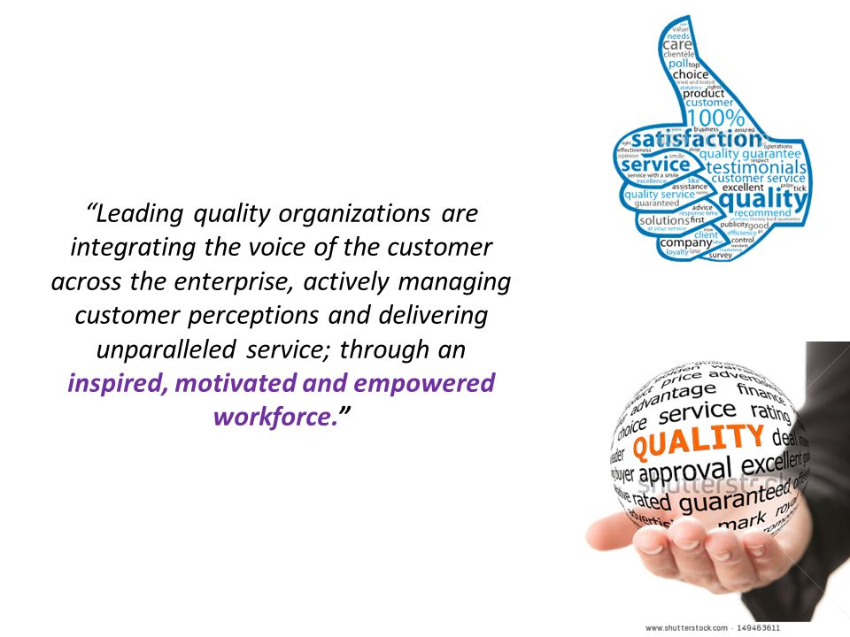24 Leading quality organizations are integrating the voice of the customer across the enterprise, actively managing customer perceptions and delivering unparalleled service; through an inspired, motivated and empowered workforce.