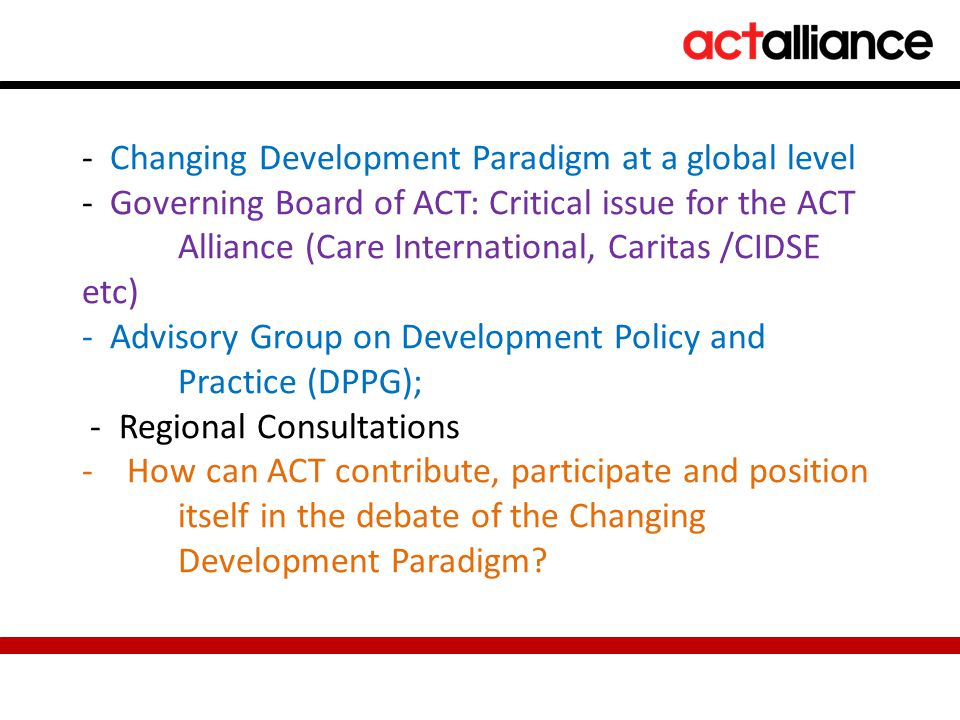 - Changing Development Paradigm at a global level - Governing Board of ACT: Critical issue for the ACT Alliance (Care International, Caritas /CIDSE etc) - Advisory Group on Development Policy and Practice (DPPG); - Regional Consultations - How can ACT contribute, participate and position itself in the debate of the Changing Development Paradigm