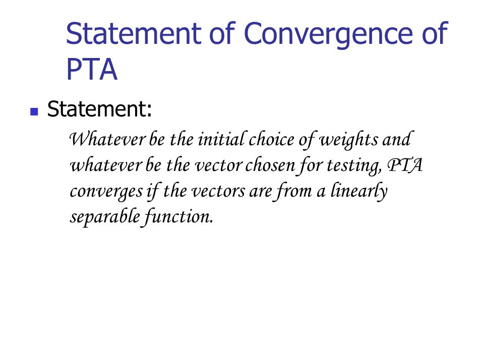 Statement of Convergence of PTA Statement: Whatever be the initial choice of weights and whatever be the vector chosen for testing, PTA converges if the vectors are from a linearly separable function.
