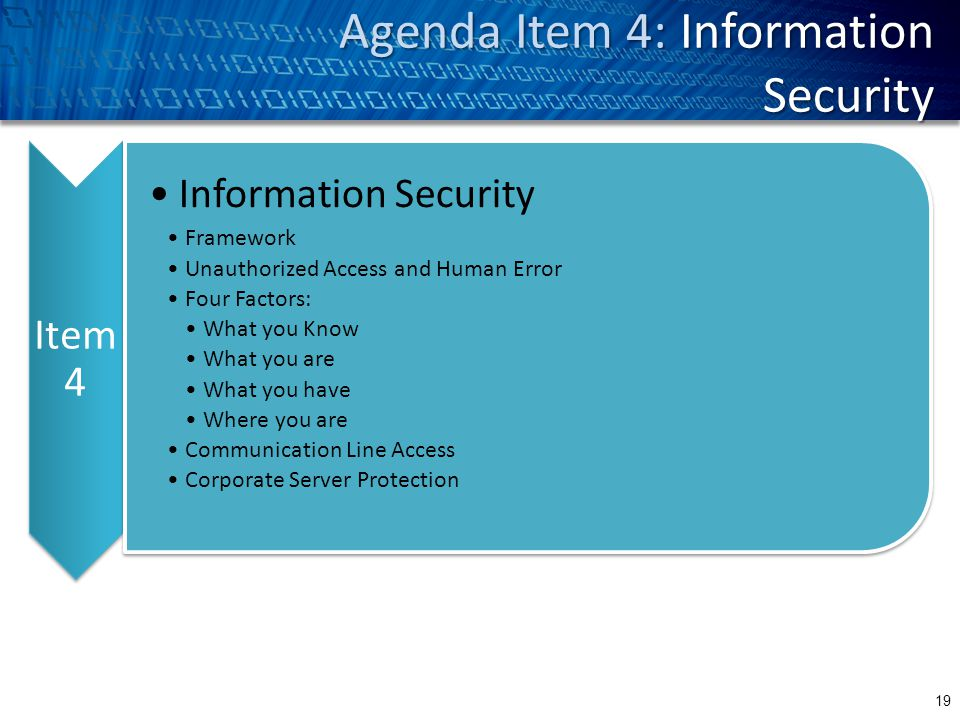 Agenda Item 4: Information Security 19 Item 4 Information Security Framework Unauthorized Access and Human Error Four Factors: What you Know What you are What you have Where you are Communication Line Access Corporate Server Protection