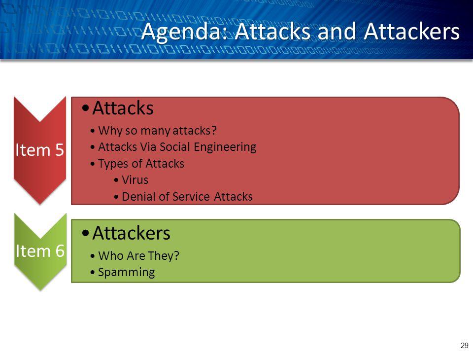 Agenda: Attacks and Attackers 29 Attacks Why so many attacks? Attacks Via Social Engineering Types of Attacks Virus Denial of Service Attacks Item 6 A