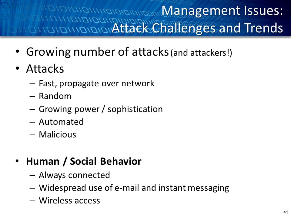 Management Issues: Attack Challenges and Trends Growing number of attacks (and attackers!) Attacks – Fast, propagate over network – Random – Growing power / sophistication – Automated – Malicious Human / Social Behavior – Always connected – Widespread use of e-mail and instant messaging – Wireless access 41