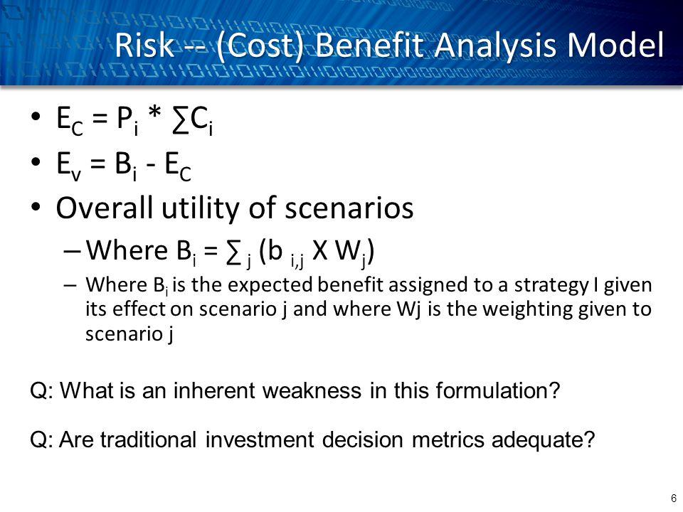 Risk -- (Cost) Benefit Analysis Model 6 E C = P i * ∑C i E v = B i - E C Overall utility of scenarios – Where B i = ∑ j (b i,j X W j ) – Where B i is