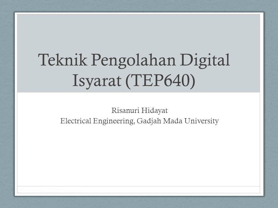 Teknik Pengolahan Digital Isyarat (TEP640) Risanuri Hidayat Electrical Engineering, Gadjah Mada University