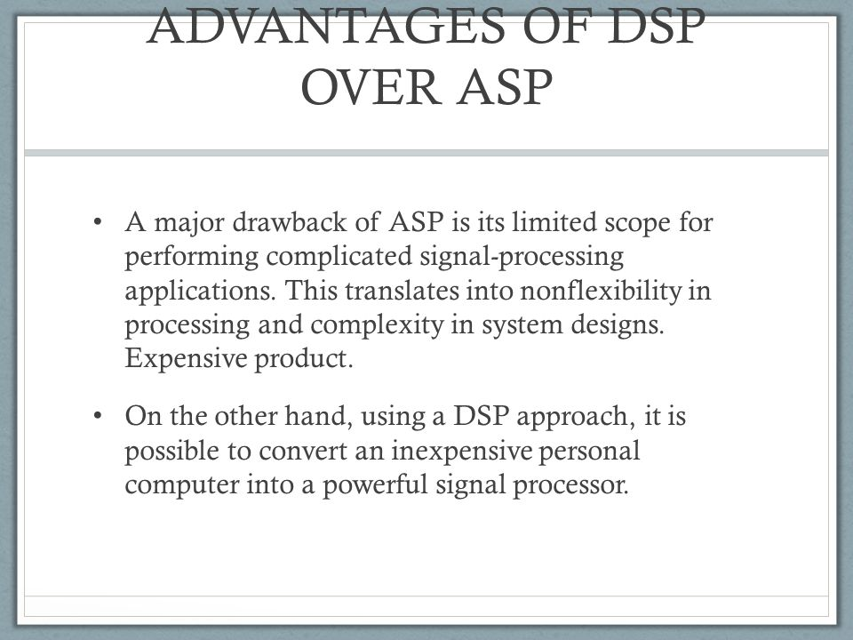 ADVANTAGES OF DSP OVER ASP A major drawback of ASP is its limited scope for performing complicated signal-processing applications. This translates int
