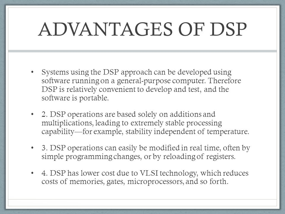 ADVANTAGES OF DSP Systems using the DSP approach can be developed using software running on a general-purpose computer. Therefore DSP is relatively co
