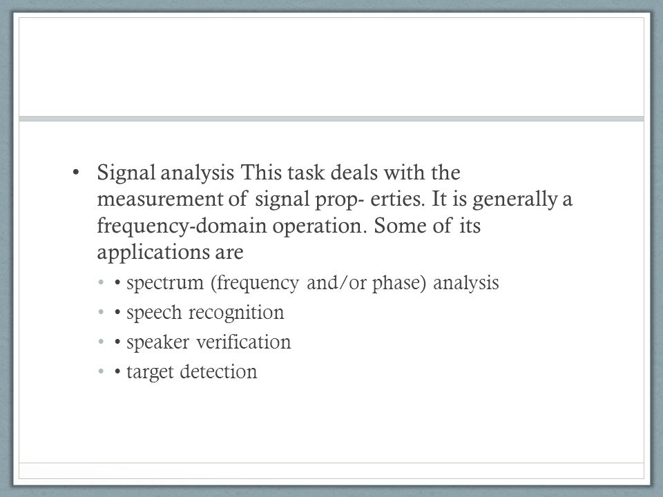 Signal analysis This task deals with the measurement of signal prop- erties. It is generally a frequency-domain operation. Some of its applications ar