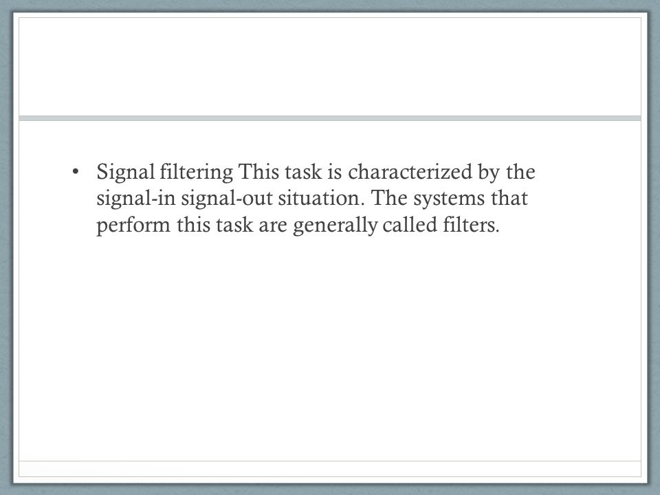 Signal filtering This task is characterized by the signal-in signal-out situation. The systems that perform this task are generally called filters.