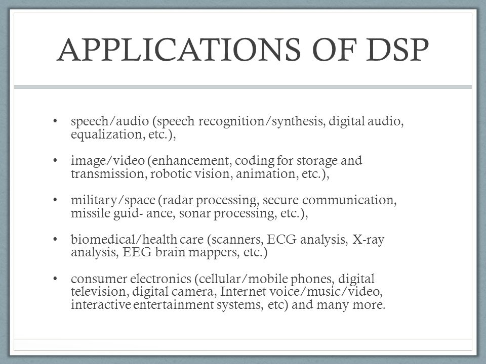 APPLICATIONS OF DSP speech/audio (speech recognition/synthesis, digital audio, equalization, etc.), image/video (enhancement, coding for storage and t