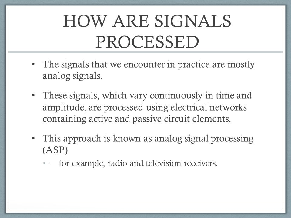 HOW ARE SIGNALS PROCESSED The signals that we encounter in practice are mostly analog signals. These signals, which vary continuously in time and ampl
