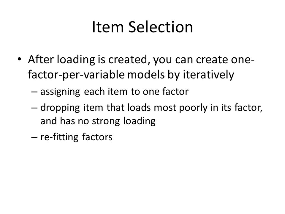 Item Selection After loading is created, you can create one- factor-per-variable models by iteratively – assigning each item to one factor – dropping