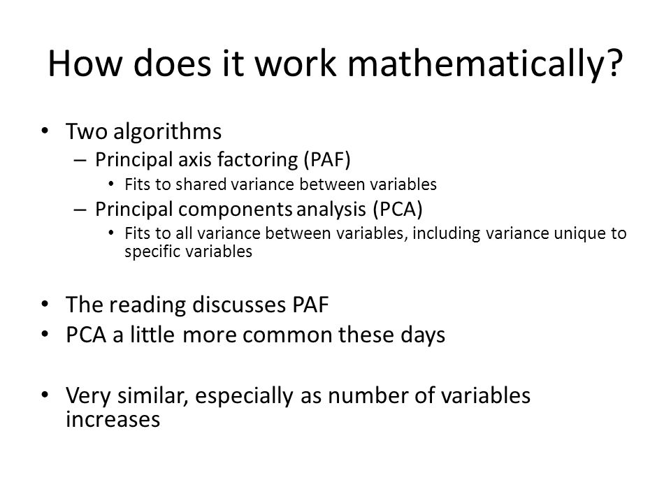 How does it work mathematically? Two algorithms – Principal axis factoring (PAF) Fits to shared variance between variables – Principal components anal
