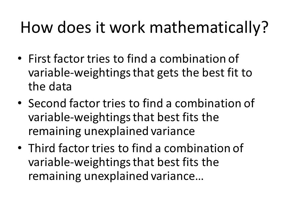 How does it work mathematically? First factor tries to find a combination of variable-weightings that gets the best fit to the data Second factor trie