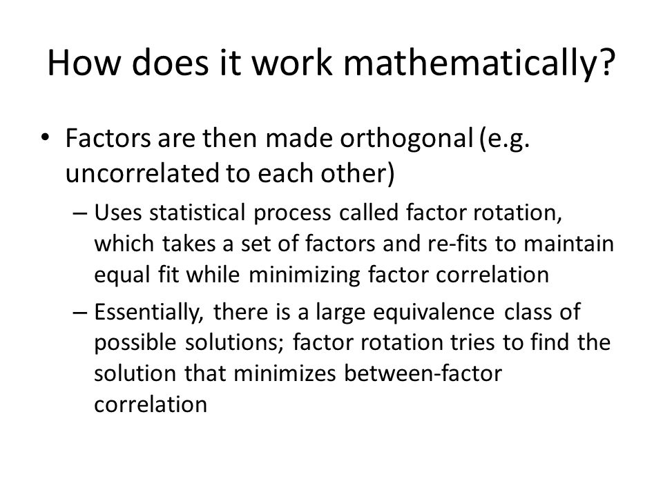 How does it work mathematically? Factors are then made orthogonal (e.g. uncorrelated to each other) – Uses statistical process called factor rotation,