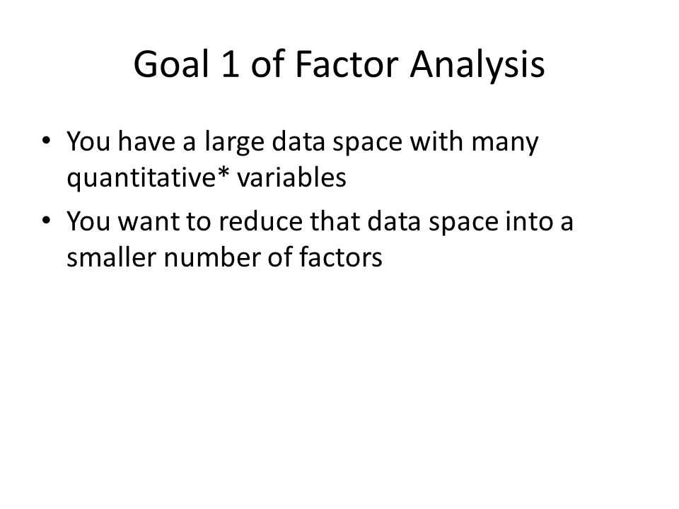 Goal 1 of Factor Analysis You have a large data space with many quantitative* variables You want to reduce that data space into a smaller number of fa