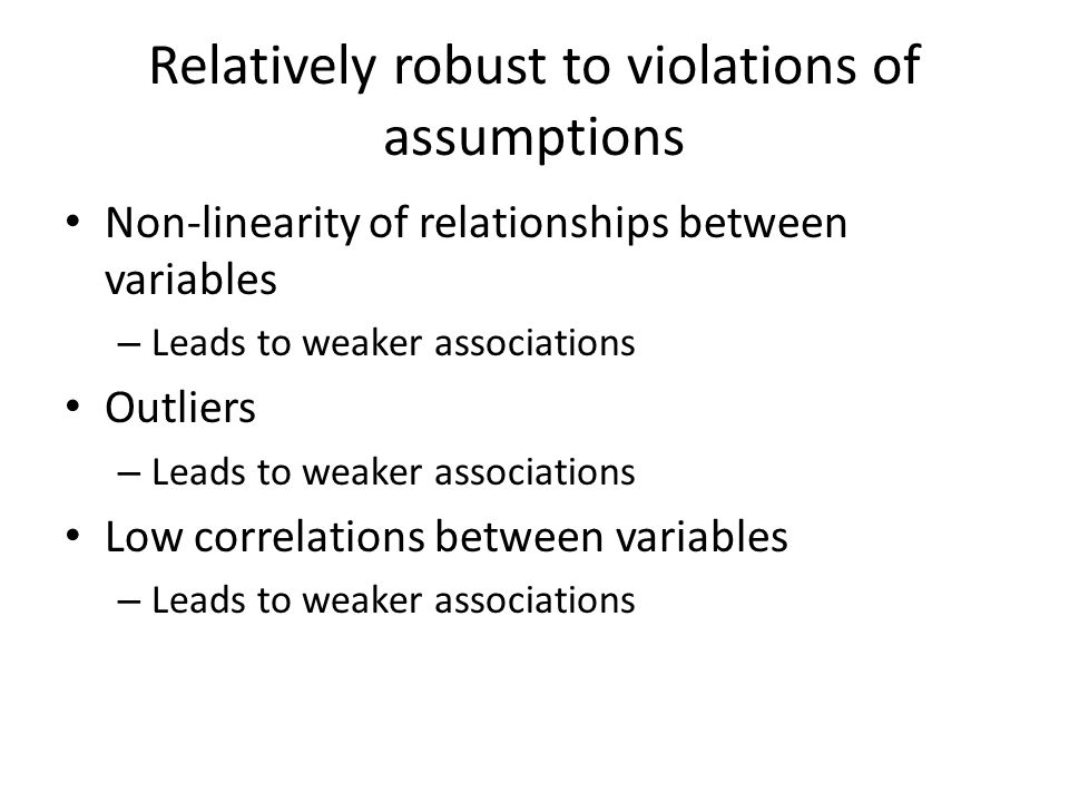 Relatively robust to violations of assumptions Non-linearity of relationships between variables – Leads to weaker associations Outliers – Leads to wea