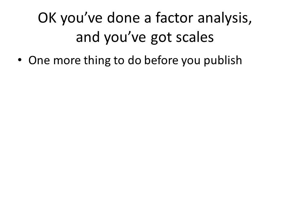 OK you've done a factor analysis, and you've got scales One more thing to do before you publish