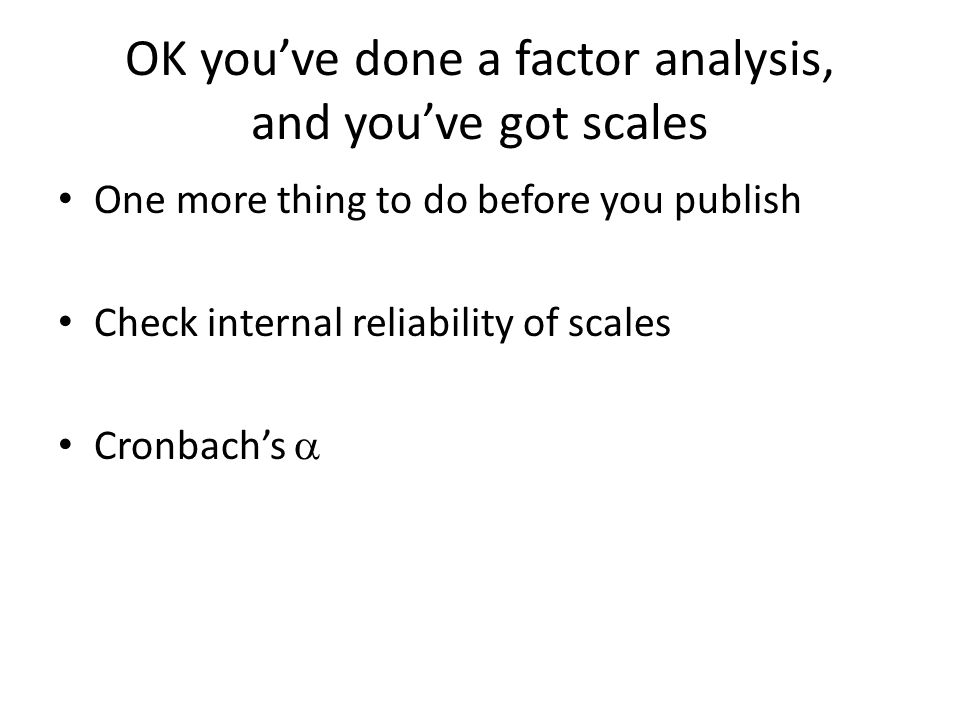 OK you've done a factor analysis, and you've got scales One more thing to do before you publish Check internal reliability of scales Cronbach's 