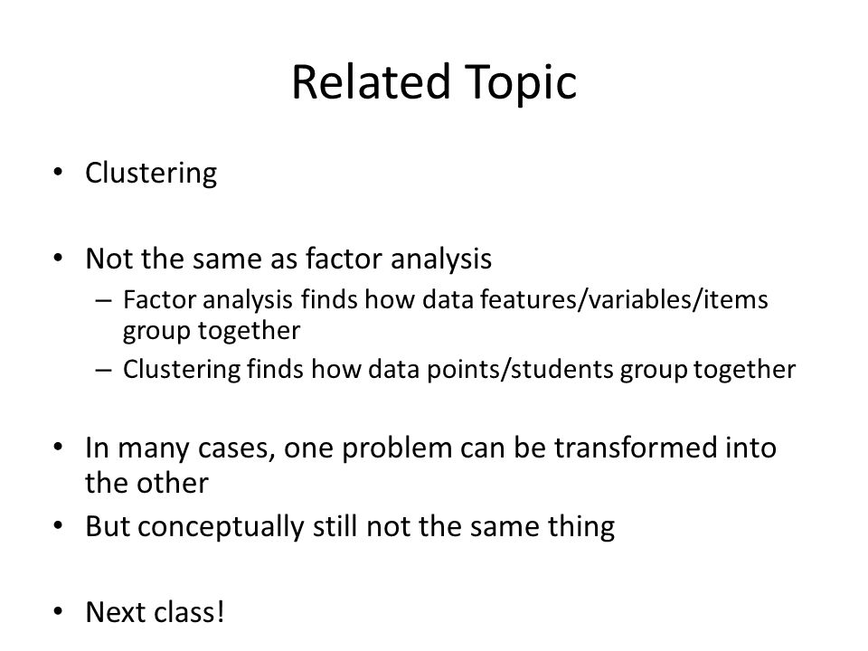 Related Topic Clustering Not the same as factor analysis – Factor analysis finds how data features/variables/items group together – Clustering finds h