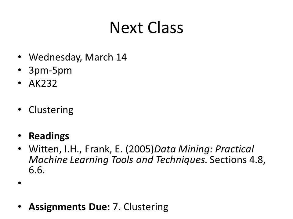 Next Class Wednesday, March 14 3pm-5pm AK232 Clustering Readings Witten, I.H., Frank, E. (2005)Data Mining: Practical Machine Learning Tools and Techn