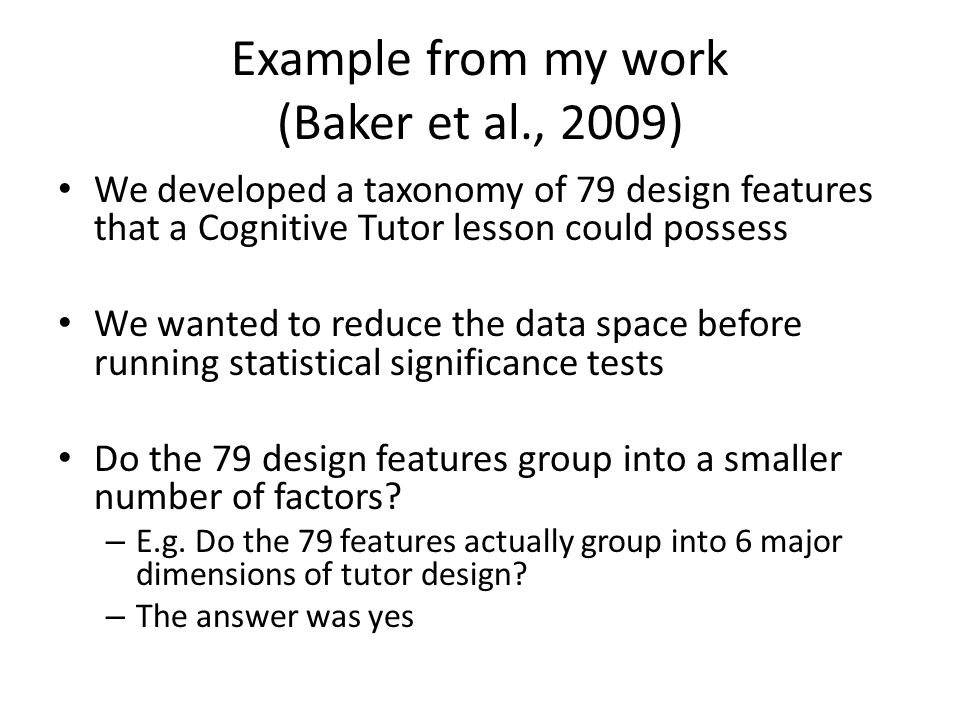 Example from my work (Baker et al., 2009) We developed a taxonomy of 79 design features that a Cognitive Tutor lesson could possess We wanted to reduc