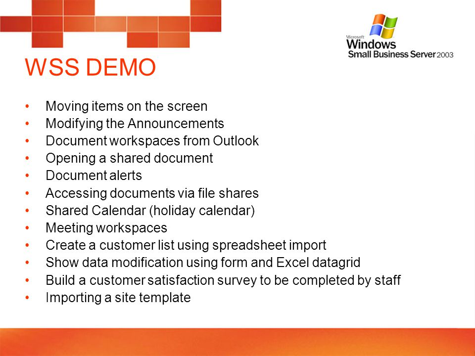 WSS DEMO Moving items on the screen Modifying the Announcements Document workspaces from Outlook Opening a shared document Document alerts Accessing documents via file shares Shared Calendar (holiday calendar) Meeting workspaces Create a customer list using spreadsheet import Show data modification using form and Excel datagrid Build a customer satisfaction survey to be completed by staff Importing a site template