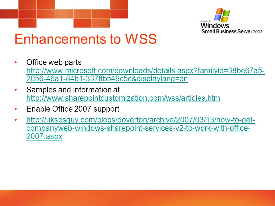 Enhancements to WSS Office web parts - http://www.microsoft.com/downloads/details.aspx familyid=38be67a5- 2056-46a1-84b1-337ffb549c5c&displaylang=en http://www.microsoft.com/downloads/details.aspx familyid=38be67a5- 2056-46a1-84b1-337ffb549c5c&displaylang=en Samples and information at http://www.sharepointcustomization.com/wss/articles.htm http://www.sharepointcustomization.com/wss/articles.htm Enable Office 2007 support http://uksbsguy.com/blogs/doverton/archive/2007/03/13/how-to-get- companyweb-windows-sharepoint-services-v2-to-work-with-office- 2007.aspxhttp://uksbsguy.com/blogs/doverton/archive/2007/03/13/how-to-get- companyweb-windows-sharepoint-services-v2-to-work-with-office- 2007.aspx