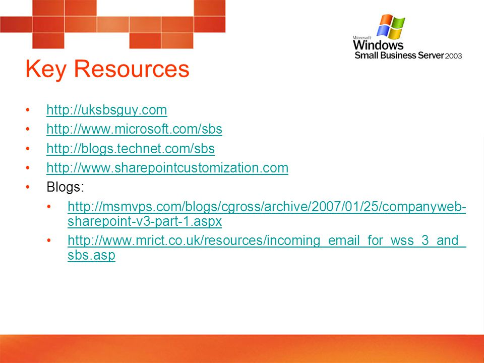 Key Resources http://uksbsguy.com http://www.microsoft.com/sbs http://blogs.technet.com/sbs http://www.sharepointcustomization.com Blogs: http://msmvps.com/blogs/cgross/archive/2007/01/25/companyweb- sharepoint-v3-part-1.aspxhttp://msmvps.com/blogs/cgross/archive/2007/01/25/companyweb- sharepoint-v3-part-1.aspx http://www.mrict.co.uk/resources/incoming_email_for_wss_3_and_ sbs.asphttp://www.mrict.co.uk/resources/incoming_email_for_wss_3_and_ sbs.asp