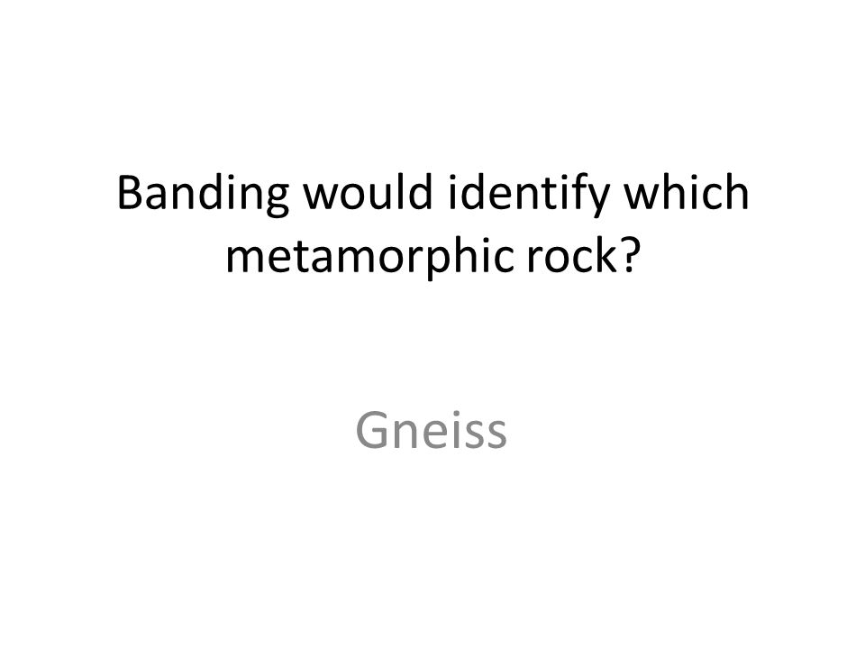 Banding would identify which metamorphic rock Gneiss