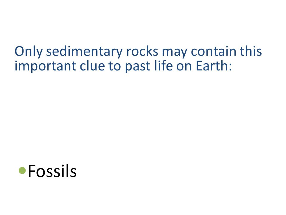 Only sedimentary rocks may contain this important clue to past life on Earth: Fossils