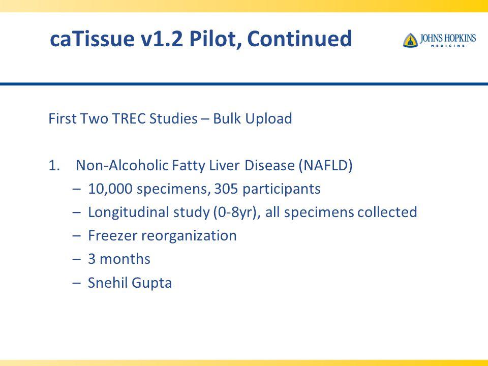 caTissue v1.2 Pilot, Continued First Two TREC Studies – Bulk Upload 1.Non-Alcoholic Fatty Liver Disease (NAFLD) –10,000 specimens, 305 participants –Longitudinal study (0-8yr), all specimens collected –Freezer reorganization –3 months –Snehil Gupta