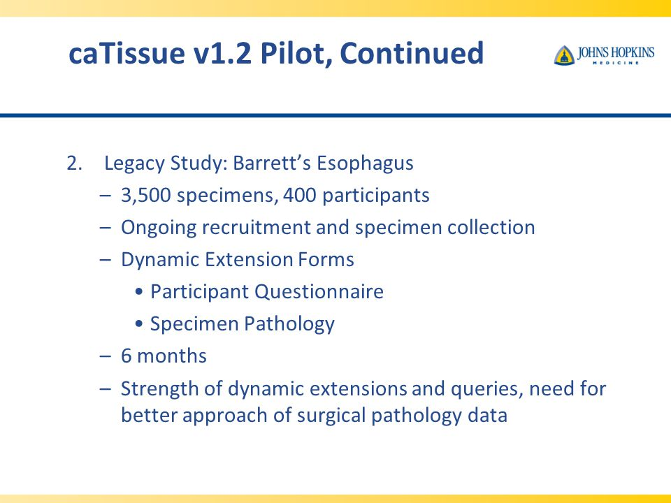 caTissue v1.2 Pilot, Continued 2.Legacy Study: Barrett's Esophagus –3,500 specimens, 400 participants –Ongoing recruitment and specimen collection –Dynamic Extension Forms Participant Questionnaire Specimen Pathology –6 months –Strength of dynamic extensions and queries, need for better approach of surgical pathology data