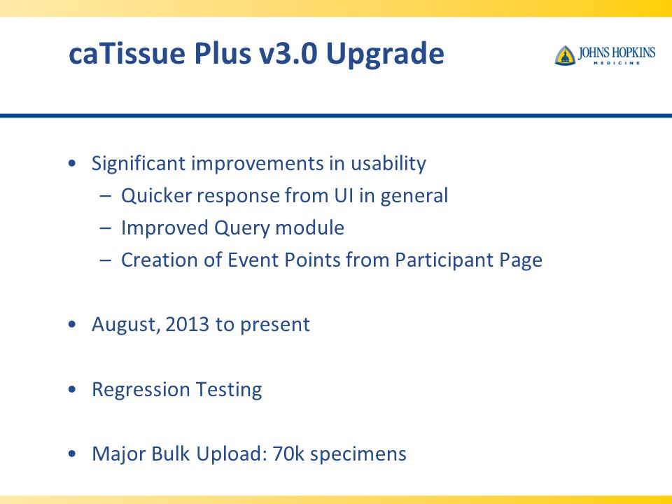 caTissue Plus v3.0 Upgrade Significant improvements in usability –Quicker response from UI in general –Improved Query module –Creation of Event Points from Participant Page August, 2013 to present Regression Testing Major Bulk Upload: 70k specimens