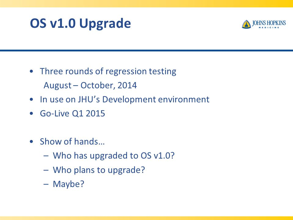 OS v1.0 Upgrade Three rounds of regression testing August – October, 2014 In use on JHU's Development environment Go-Live Q1 2015 Show of hands… –Who has upgraded to OS v1.0.