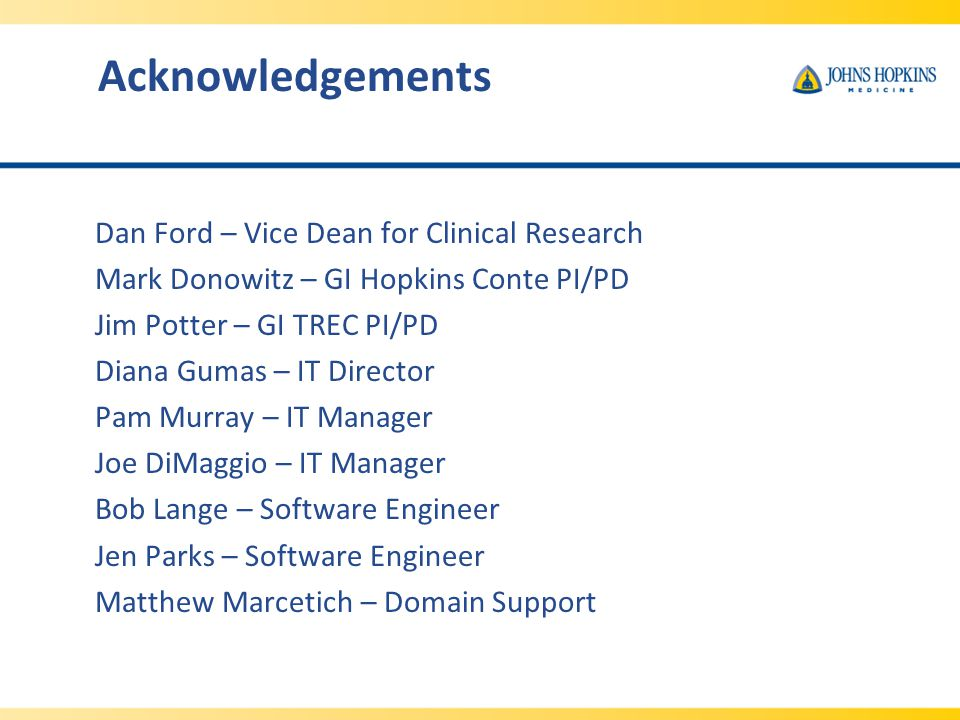 Acknowledgements Dan Ford – Vice Dean for Clinical Research Mark Donowitz – GI Hopkins Conte PI/PD Jim Potter – GI TREC PI/PD Diana Gumas – IT Director Pam Murray – IT Manager Joe DiMaggio – IT Manager Bob Lange – Software Engineer Jen Parks – Software Engineer Matthew Marcetich – Domain Support
