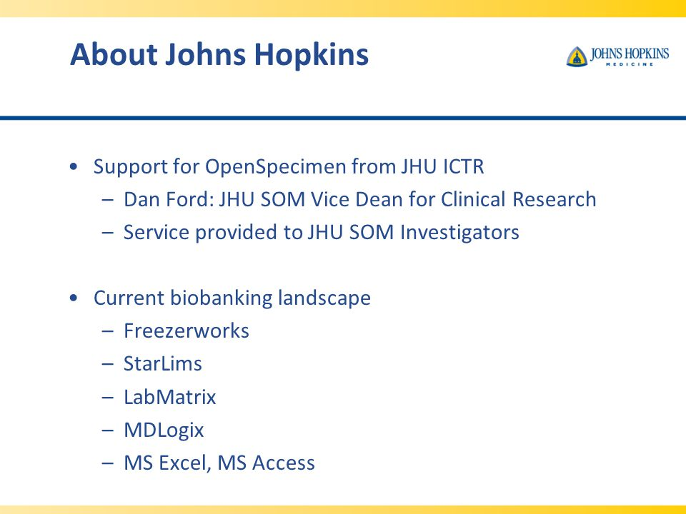 About Johns Hopkins Support for OpenSpecimen from JHU ICTR –Dan Ford: JHU SOM Vice Dean for Clinical Research –Service provided to JHU SOM Investigators Current biobanking landscape –Freezerworks –StarLims –LabMatrix –MDLogix –MS Excel, MS Access