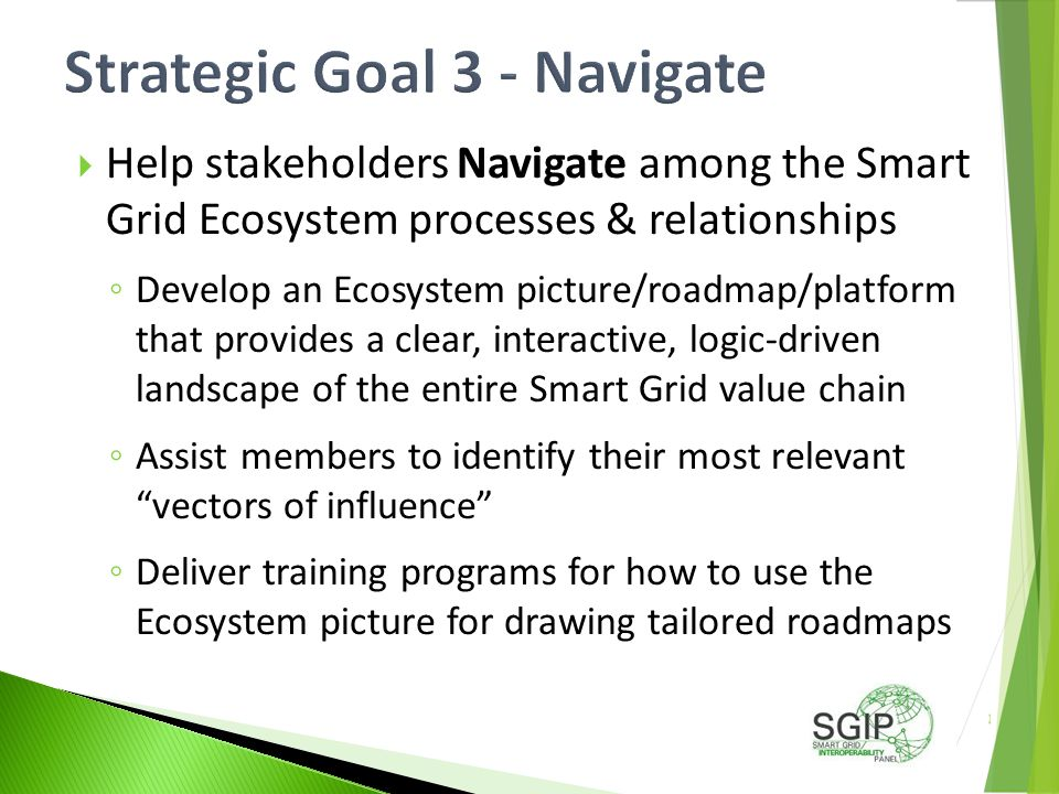  Help stakeholders Navigate among the Smart Grid Ecosystem processes & relationships ◦ Develop an Ecosystem picture/roadmap/platform that provides a clear, interactive, logic-driven landscape of the entire Smart Grid value chain ◦ Assist members to identify their most relevant vectors of influence ◦ Deliver training programs for how to use the Ecosystem picture for drawing tailored roadmaps