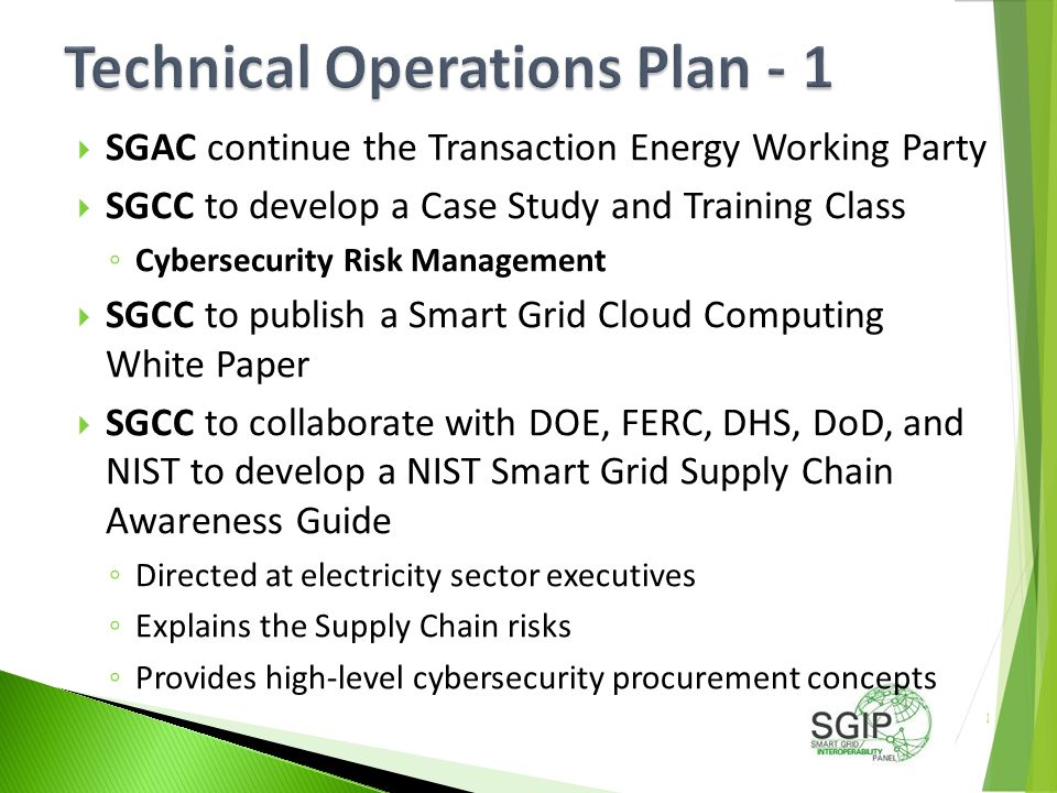  SGAC continue the Transaction Energy Working Party  SGCC to develop a Case Study and Training Class ◦ Cybersecurity Risk Management  SGCC to publish a Smart Grid Cloud Computing White Paper  SGCC to collaborate with DOE, FERC, DHS, DoD, and NIST to develop a NIST Smart Grid Supply Chain Awareness Guide ◦ Directed at electricity sector executives ◦ Explains the Supply Chain risks ◦ Provides high-level cybersecurity procurement concepts