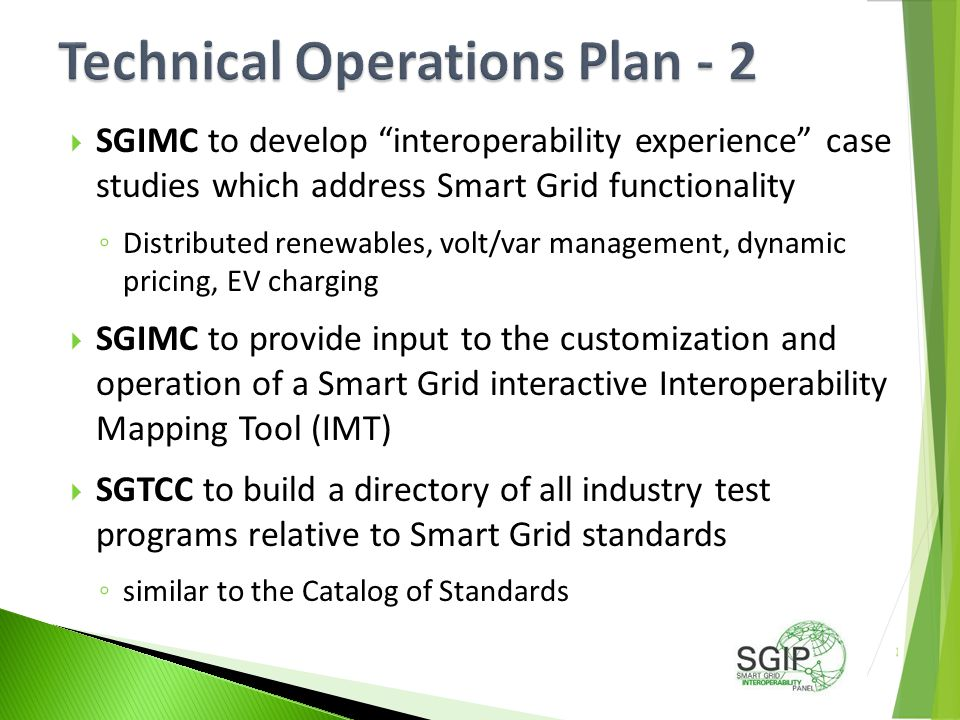  SGIMC to develop interoperability experience case studies which address Smart Grid functionality ◦ Distributed renewables, volt/var management, dynamic pricing, EV charging  SGIMC to provide input to the customization and operation of a Smart Grid interactive Interoperability Mapping Tool (IMT)  SGTCC to build a directory of all industry test programs relative to Smart Grid standards ◦ similar to the Catalog of Standards