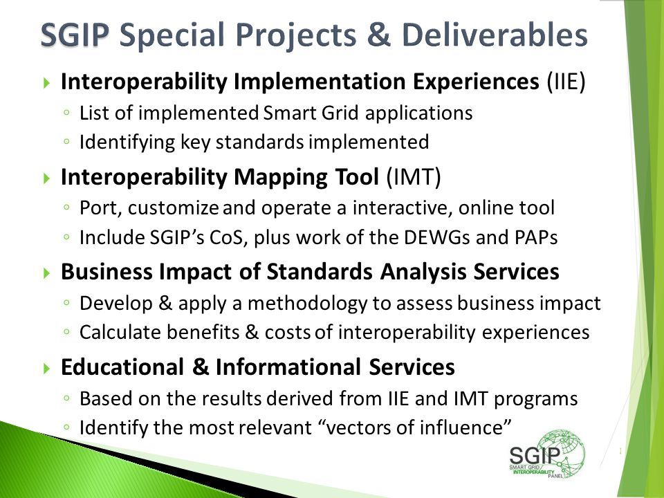  Interoperability Implementation Experiences (IIE) ◦ List of implemented Smart Grid applications ◦ Identifying key standards implemented  Interoperability Mapping Tool (IMT) ◦ Port, customize and operate a interactive, online tool ◦ Include SGIP's CoS, plus work of the DEWGs and PAPs  Business Impact of Standards Analysis Services ◦ Develop & apply a methodology to assess business impact ◦ Calculate benefits & costs of interoperability experiences  Educational & Informational Services ◦ Based on the results derived from IIE and IMT programs ◦ Identify the most relevant vectors of influence