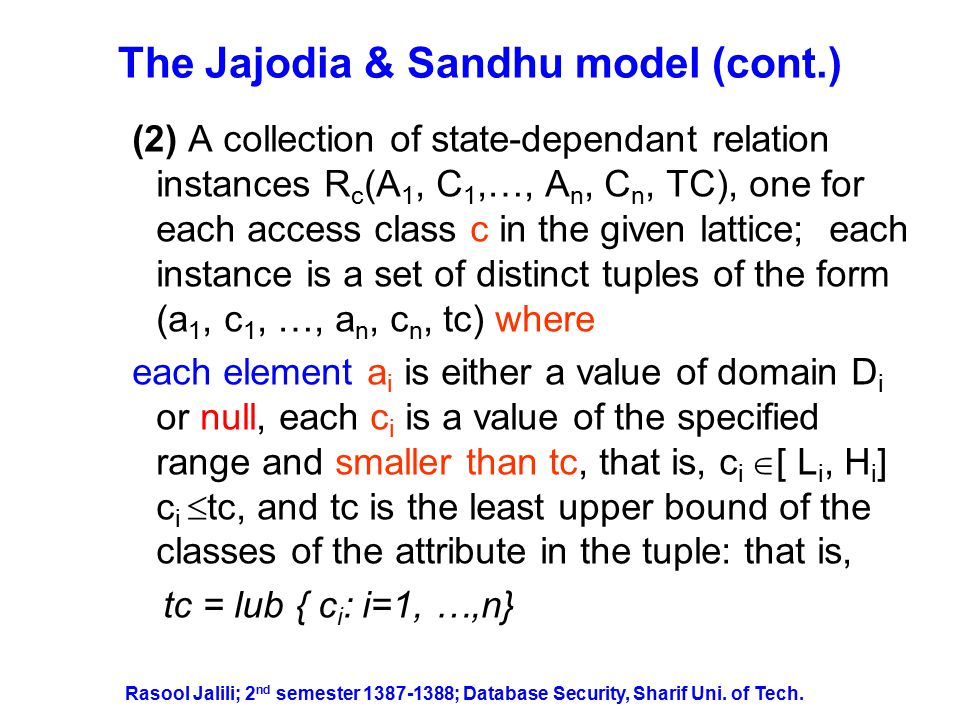 The Jajodia & Sandhu model (cont.) Example of a multilevel relation Employee TS Rasool Jalili; 2 nd semester 1387-1388; Database Security, Sharif Uni.