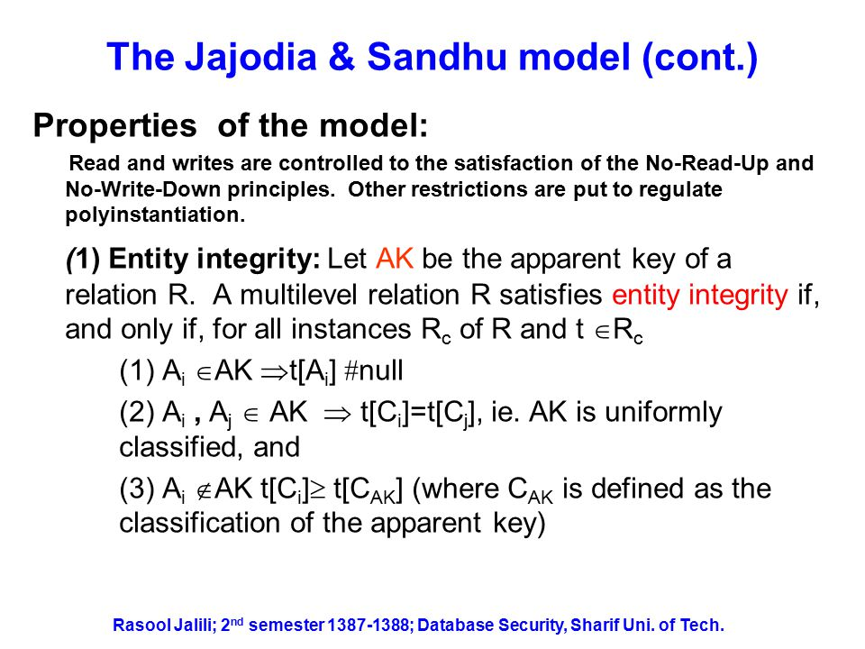 The Jajodia & Sandhu model (cont.) Result of the operation UPDATE Department= Dept1 WHERE Name = Ann and S and TS instances of Employee from TS subject Sam Rasool Jalili; 2 nd semester 1387-1388; Database Security, Sharif Uni.