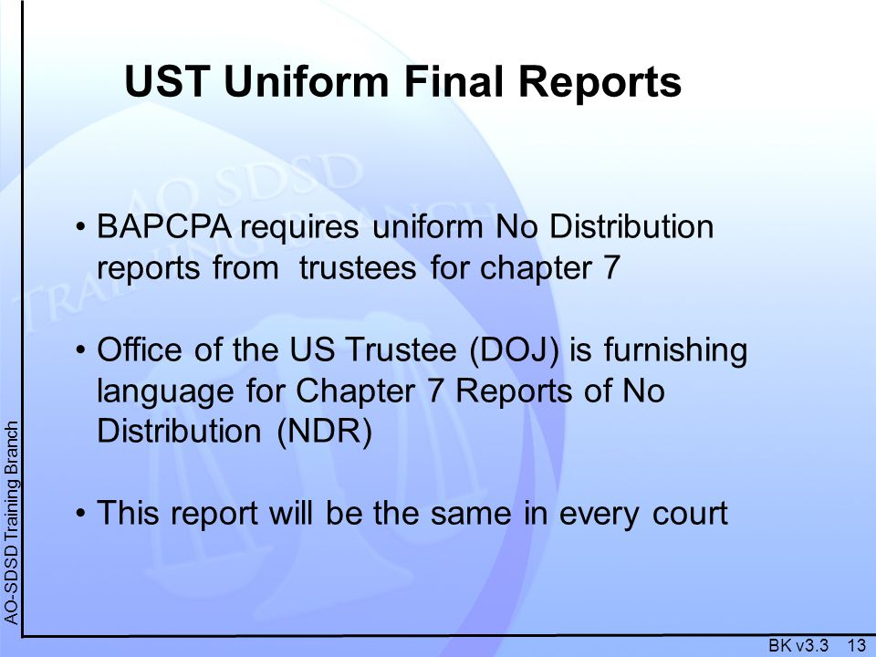 BK v3.3 13 AO-SDSD Training Branch BAPCPA requires uniform No Distribution reports from trustees for chapter 7 Office of the US Trustee (DOJ) is furni