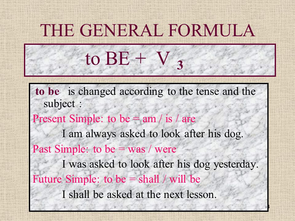 4 THE GENERAL FORMULA to BE + V 3 to be is changed according to the tense and the subject : Present Simple: to be = am / is / are I am always asked to