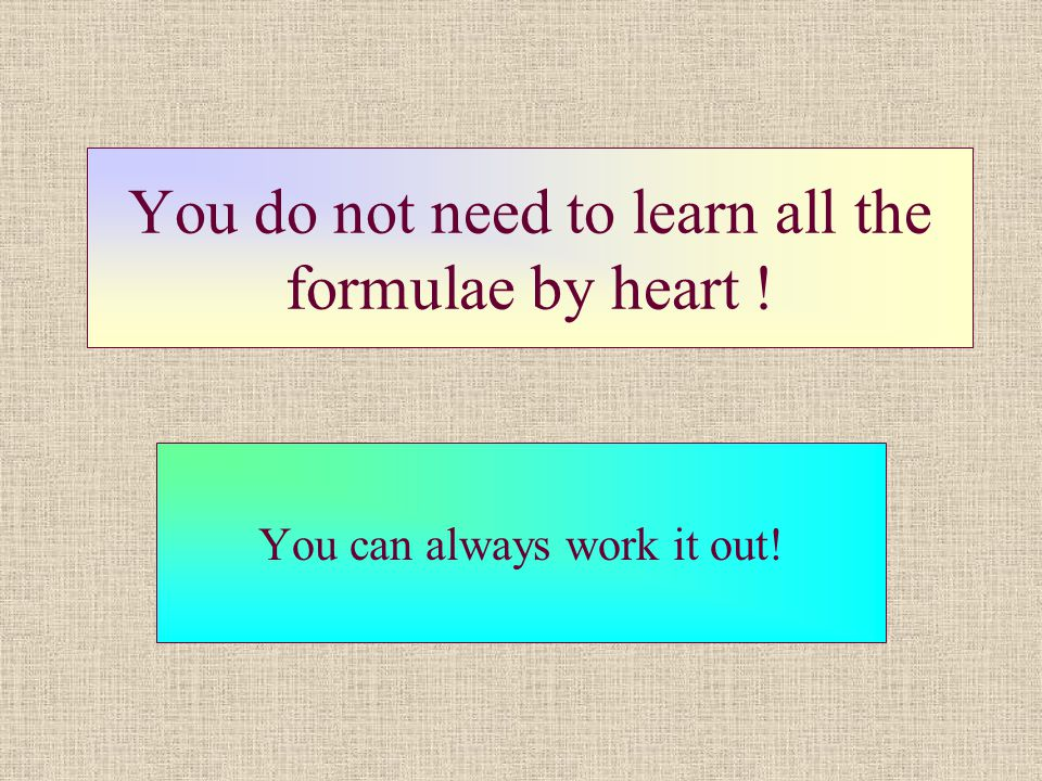 You do not need to learn all the formulae by heart ! You can always work it out!