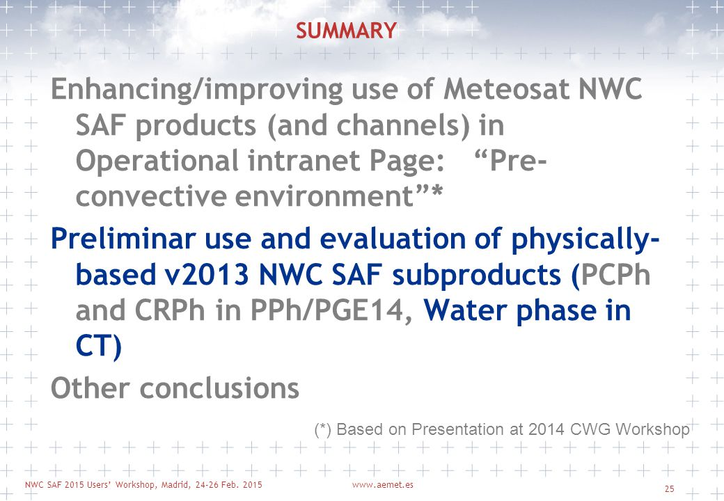 NWC SAF 2015 Users' Workshop, Madrid, 24-26 Feb. 2015www.aemet.es 25 SUMMARY Enhancing/improving use of Meteosat NWC SAF products (and channels) in Op