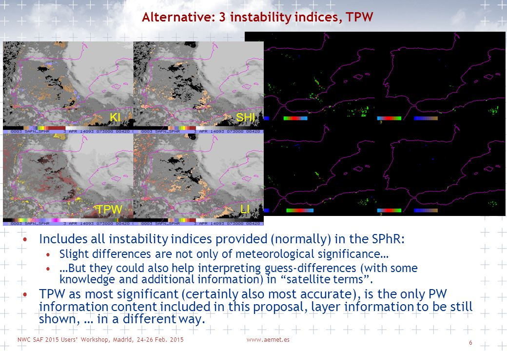 NWC SAF 2015 Users' Workshop, Madrid, 24-26 Feb. 2015www.aemet.es 6 Alternative: 3 instability indices, TPW Includes all instability indices provided